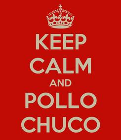 Poster: KEEP CALM AND POLLO CHUCO