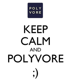 Poster: KEEP CALM AND POLYVORE ;)