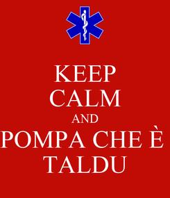 Poster: KEEP CALM AND POMPA CHE È  TALDU