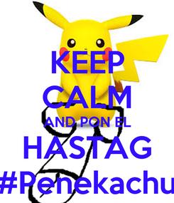Poster: KEEP CALM AND PON EL HASTAG #Penekachu