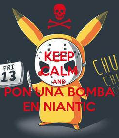 Poster: KEEP CALM AND PON UNA BOMBA EN NIANTIC