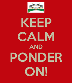 Poster: KEEP CALM AND PONDER ON!