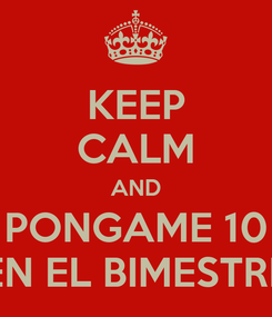 Poster: KEEP CALM AND PONGAME 10 EN EL BIMESTRE