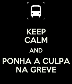 Poster: KEEP CALM AND PONHA A CULPA NA GREVE