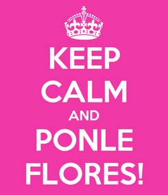 Poster: KEEP CALM AND PONLE FLORES!
