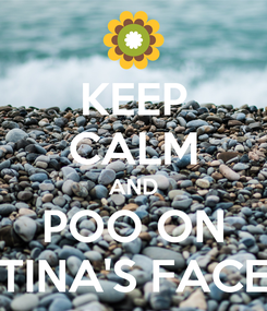 Poster: KEEP CALM AND POO ON TINA'S FACE