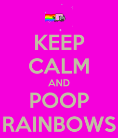 Poster: KEEP CALM AND POOP RAINBOWS
