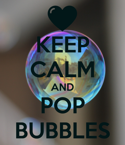 Poster: KEEP CALM AND POP BUBBLES