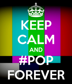 Poster: KEEP CALM AND #POP FOREVER