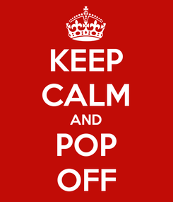 Poster: KEEP CALM AND POP OFF