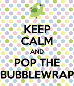 Poster: KEEP CALM AND POP THE BUBBLEWRAP