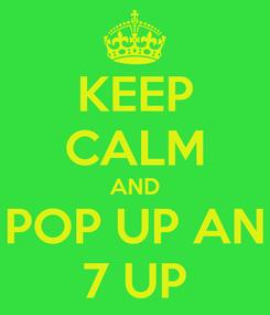 Poster: KEEP CALM AND POP UP AN 7 UP