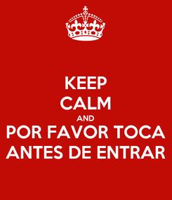 Poster: KEEP CALM AND POR FAVOR TOCA ANTES DE ENTRAR