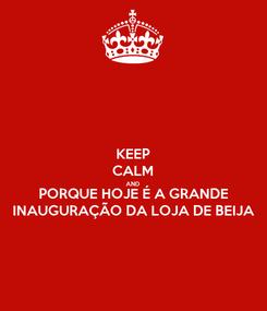 Poster: KEEP CALM AND PORQUE HOJE É A GRANDE INAUGURAÇÃO DA LOJA DE BEIJA