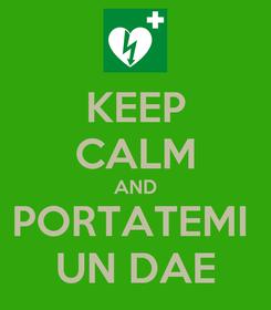Poster: KEEP CALM AND PORTATEMI  UN DAE