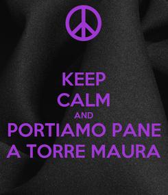 Poster: KEEP CALM AND PORTIAMO PANE A TORRE MAURA