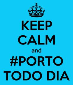 Poster: KEEP CALM and #PORTO TODO DIA