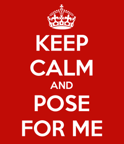 Poster: KEEP CALM AND POSE FOR ME