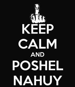 Poster: KEEP CALM AND POSHEL NAHUY