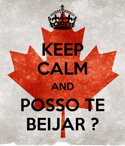 Poster: KEEP CALM AND POSSO TE BEIJAR ?