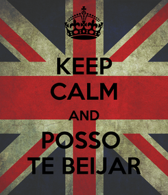 Poster: KEEP CALM AND POSSO  TE BEIJAR