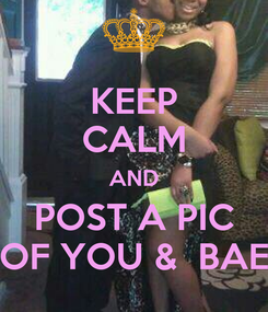 Poster: KEEP CALM AND POST A PIC OF YOU &  BAE