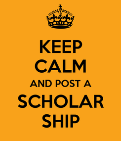 Poster: KEEP CALM AND POST A SCHOLAR SHIP