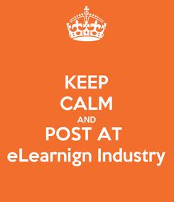 Poster: KEEP CALM AND POST AT  eLearnign Industry