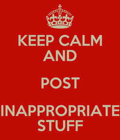 Poster: KEEP CALM AND POST INAPPROPRIATE STUFF