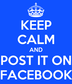 Poster: KEEP CALM AND POST IT ON FACEBOOK
