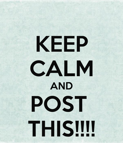Poster: KEEP CALM AND POST  THIS!!!!