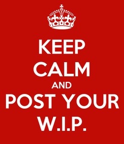 Poster: KEEP CALM AND POST YOUR W.I.P.