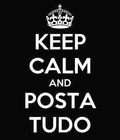 Poster: KEEP CALM AND POSTA TUDO