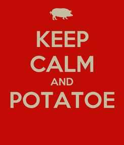Poster: KEEP CALM AND POTATOE