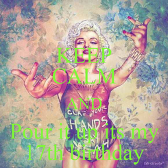 Poster: KEEP CALM AND Pour it up its my  17th birthday