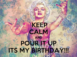 Poster:   KEEP  CALM AND POUR IT UP ITS MY BIRTHDAY!!!