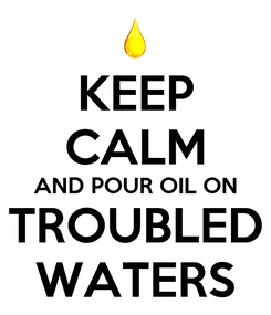 Poster: KEEP CALM AND POUR OIL ON TROUBLED WATERS