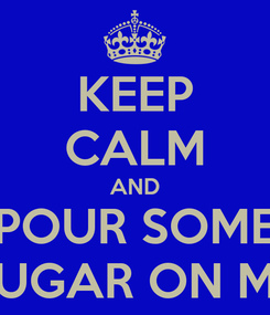 Poster: KEEP CALM AND POUR SOME SUGAR ON ME