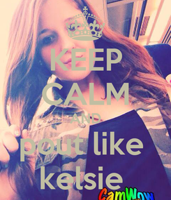 Poster: KEEP CALM AND pout like  kelsie