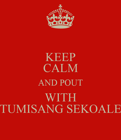 Poster: KEEP CALM AND POUT WITH TUMISANG SEKOALE