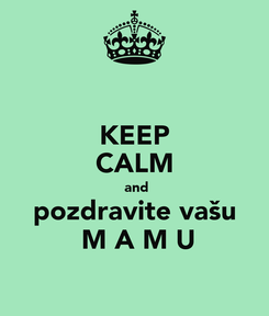 Poster: KEEP CALM  and pozdravite vašu  M A M U