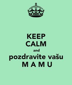 Poster: KEEP CALM  and pozdravite vašu  M A M U