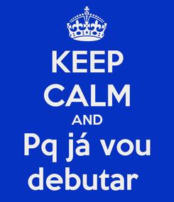 Poster: KEEP CALM AND Pq já vou debutar
