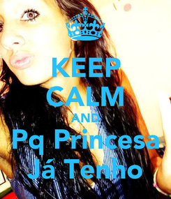 Poster: KEEP CALM AND Pq Princesa Já Tenho