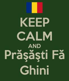 Poster: KEEP CALM AND Prăşăşti Fă Ghini