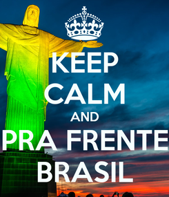 Poster: KEEP CALM AND PRA FRENTE BRASIL