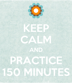Poster: KEEP CALM AND PRACTICE 150 MINUTES