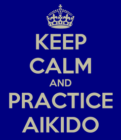 Poster: KEEP CALM AND PRACTICE AIKIDO