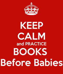 Poster: KEEP CALM and PRACTICE BOOKS  Before Babies