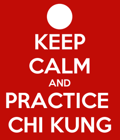Poster: KEEP CALM AND PRACTICE  CHI KUNG